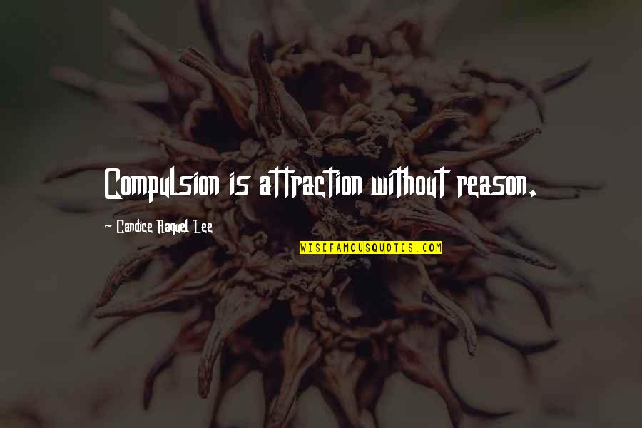 Raquel Quotes By Candice Raquel Lee: Compulsion is attraction without reason.