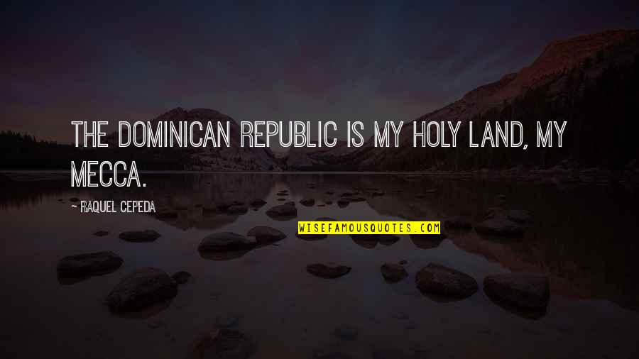 Raquel Quotes By Raquel Cepeda: The Dominican Republic is my holy land, my
