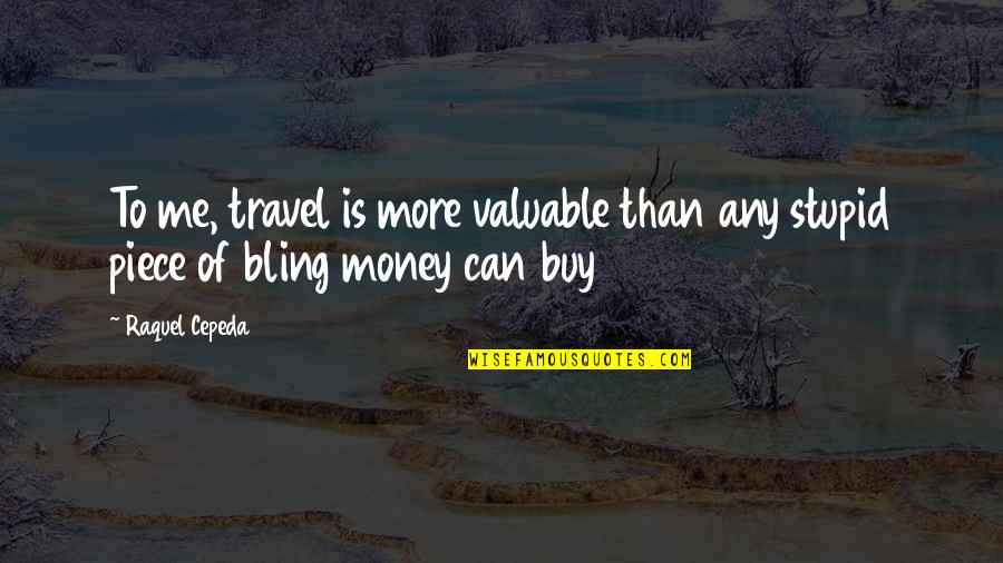 Raquel Quotes By Raquel Cepeda: To me, travel is more valuable than any