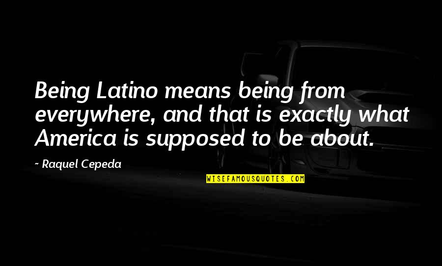 Raquel Quotes By Raquel Cepeda: Being Latino means being from everywhere, and that