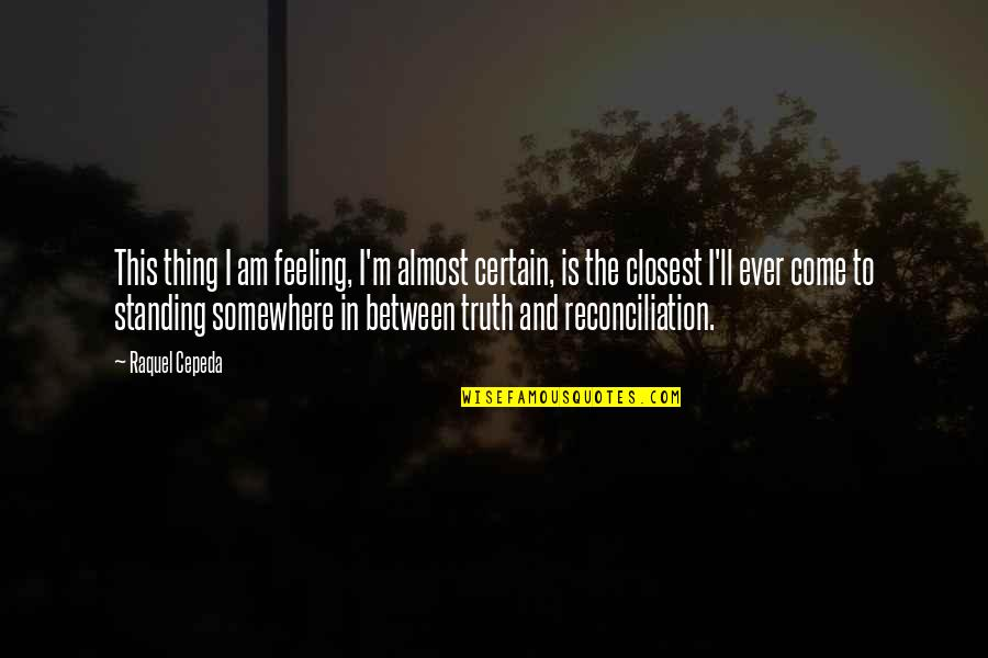 Raquel Quotes By Raquel Cepeda: This thing I am feeling, I'm almost certain,