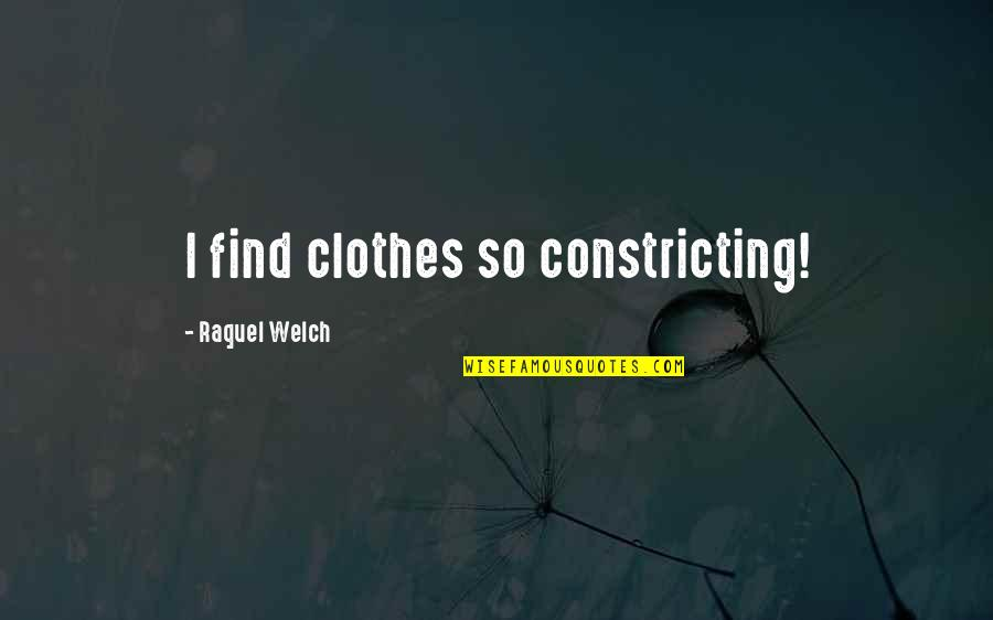Raquel Quotes By Raquel Welch: I find clothes so constricting!