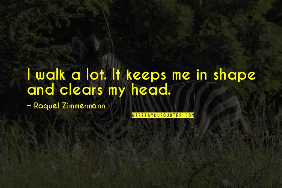 Raquel Quotes By Raquel Zimmermann: I walk a lot. It keeps me in