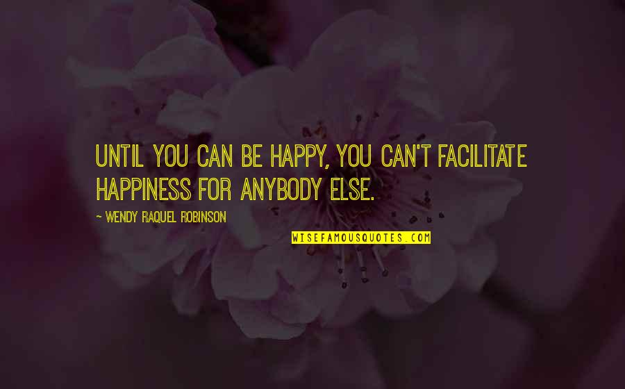 Raquel Quotes By Wendy Raquel Robinson: Until you can be happy, you can't facilitate