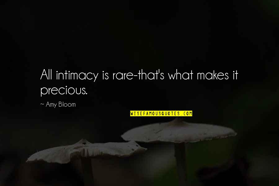 Rare And Precious Quotes By Amy Bloom: All intimacy is rare-that's what makes it precious.