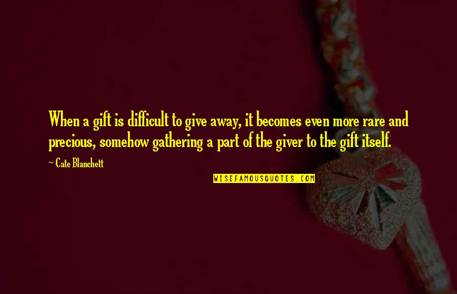Rare And Precious Quotes By Cate Blanchett: When a gift is difficult to give away,
