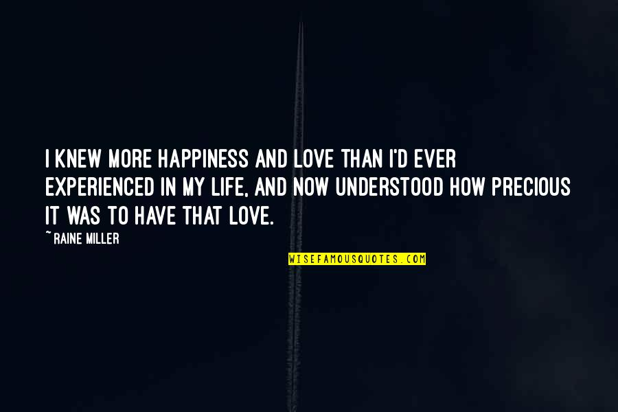 Rare And Precious Quotes By Raine Miller: I knew more happiness and love than I'd