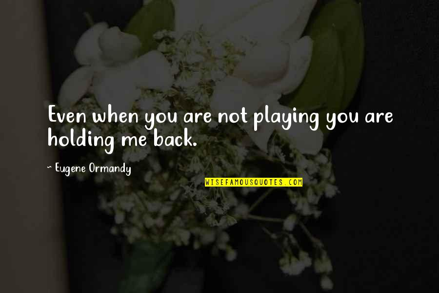 Rare Steak Quotes By Eugene Ormandy: Even when you are not playing you are