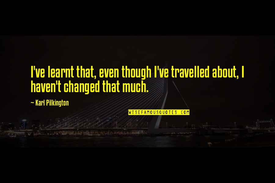 Rare Steak Quotes By Karl Pilkington: I've learnt that, even though I've travelled about,