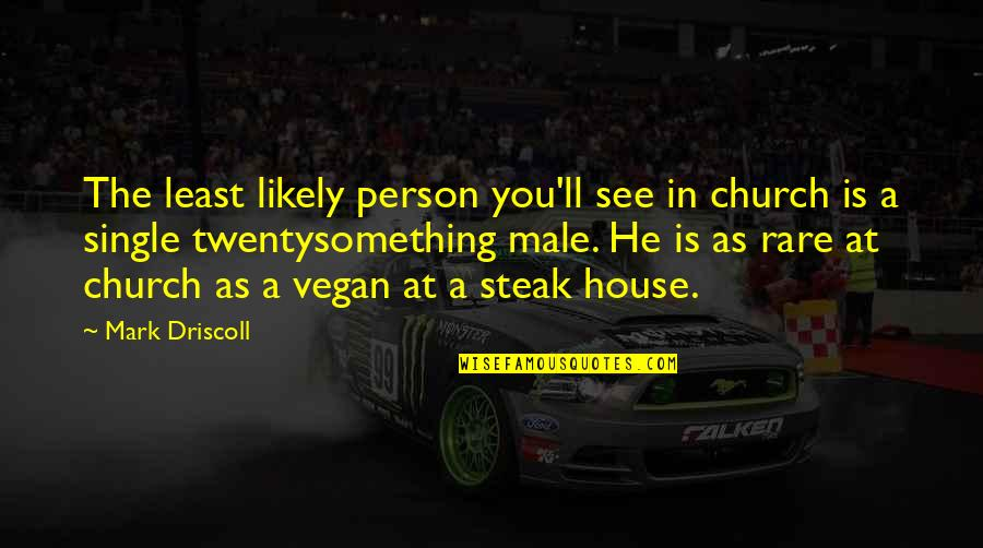 Rare Steak Quotes By Mark Driscoll: The least likely person you'll see in church