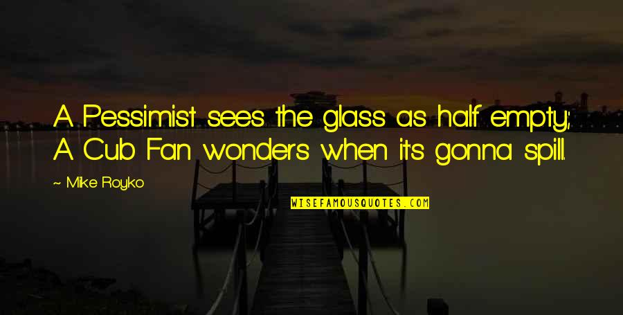 Rare Steak Quotes By Mike Royko: A Pessimist sees the glass as half empty;