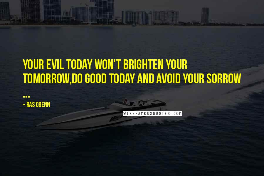 Ras Obenn quotes: Your Evil today won't brighten your tomorrow,do good today and avoid your sorrow ...
