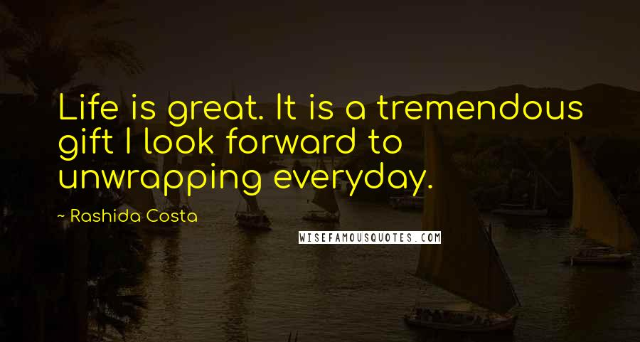 Rashida Costa quotes: Life is great. It is a tremendous gift I look forward to unwrapping everyday.