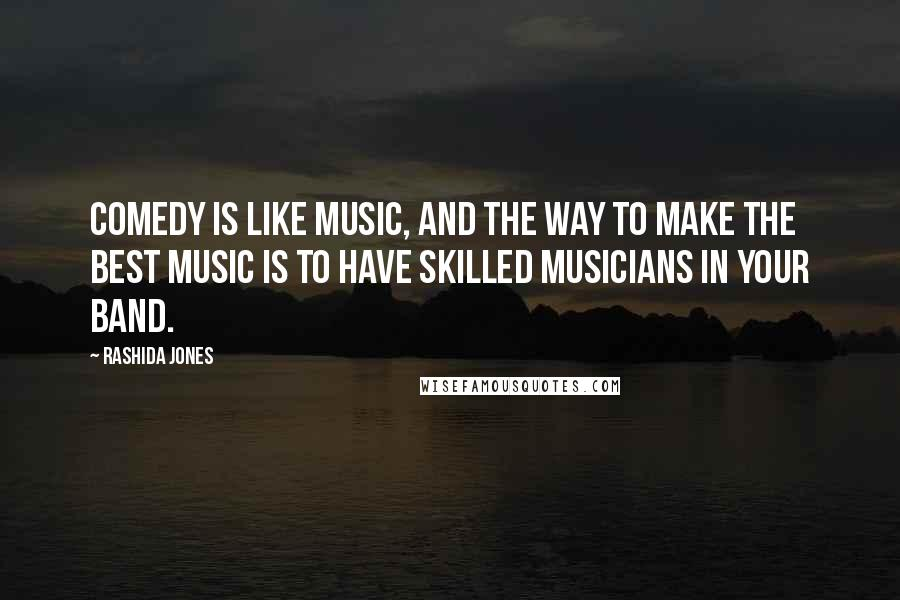 Rashida Jones quotes: Comedy is like music, and the way to make the best music is to have skilled musicians in your band.