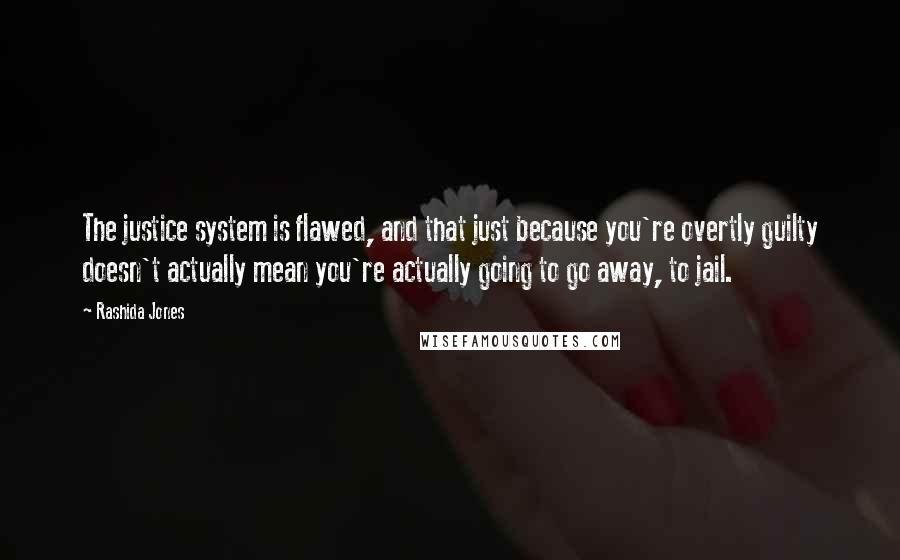 Rashida Jones quotes: The justice system is flawed, and that just because you're overtly guilty doesn't actually mean you're actually going to go away, to jail.