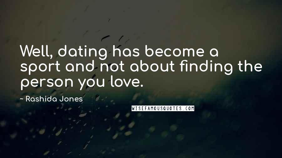 Rashida Jones quotes: Well, dating has become a sport and not about finding the person you love.