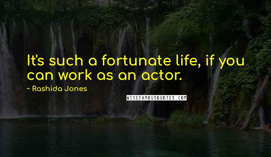 Rashida Jones quotes: It's such a fortunate life, if you can work as an actor.