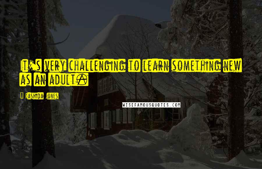 Rashida Jones quotes: It's very challenging to learn something new as an adult.