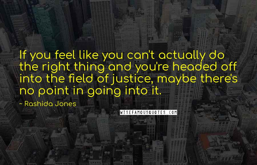 Rashida Jones quotes: If you feel like you can't actually do the right thing and you're headed off into the field of justice, maybe there's no point in going into it.
