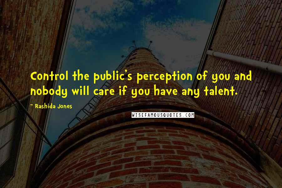 Rashida Jones quotes: Control the public's perception of you and nobody will care if you have any talent.