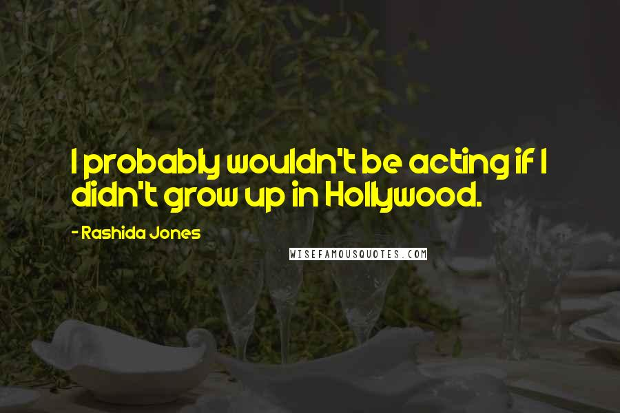 Rashida Jones quotes: I probably wouldn't be acting if I didn't grow up in Hollywood.