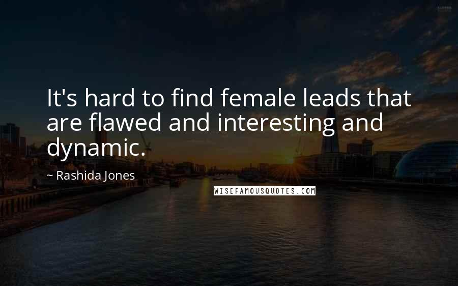 Rashida Jones quotes: It's hard to find female leads that are flawed and interesting and dynamic.