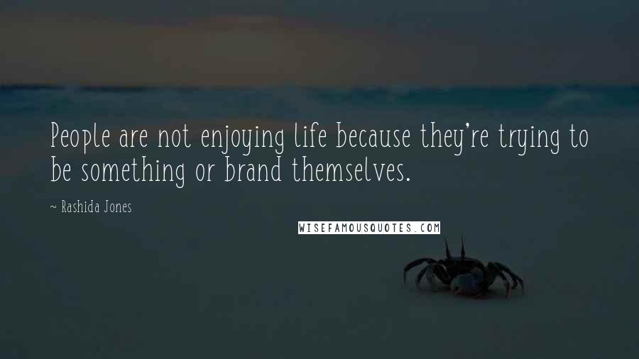 Rashida Jones quotes: People are not enjoying life because they're trying to be something or brand themselves.