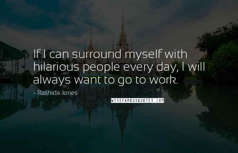 Rashida Jones quotes: If I can surround myself with hilarious people every day, I will always want to go to work.
