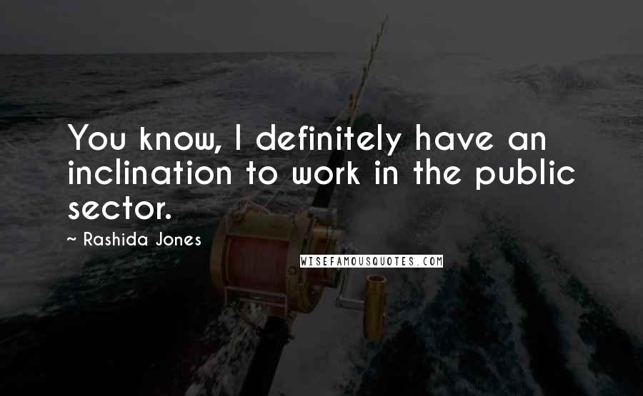Rashida Jones quotes: You know, I definitely have an inclination to work in the public sector.