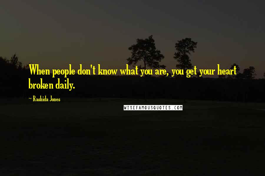 Rashida Jones quotes: When people don't know what you are, you get your heart broken daily.