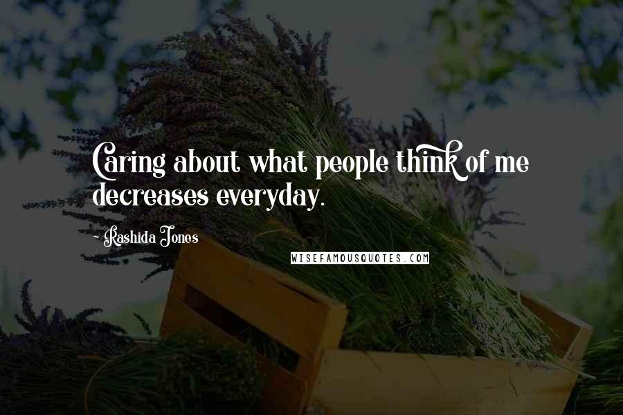 Rashida Jones quotes: Caring about what people think of me decreases everyday.