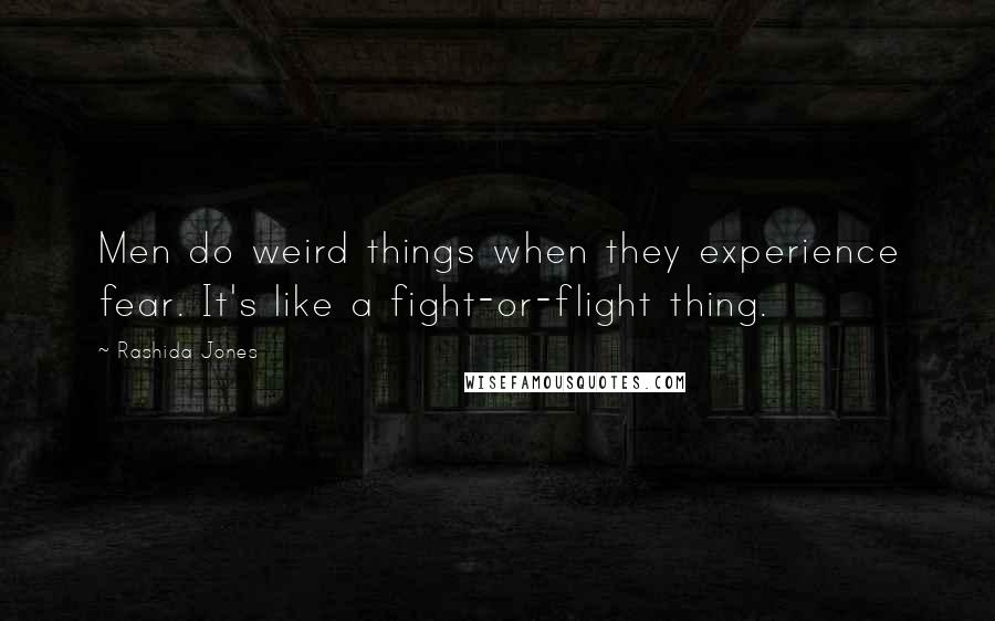 Rashida Jones quotes: Men do weird things when they experience fear. It's like a fight-or-flight thing.