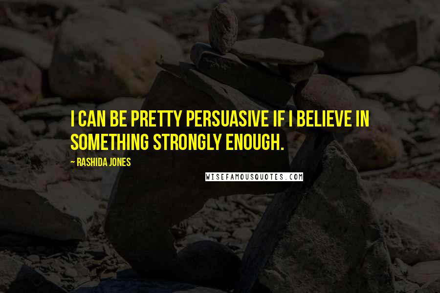 Rashida Jones quotes: I can be pretty persuasive if I believe in something strongly enough.