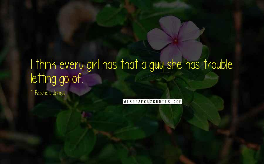 Rashida Jones quotes: I think every girl has that a guy she has trouble letting go of.