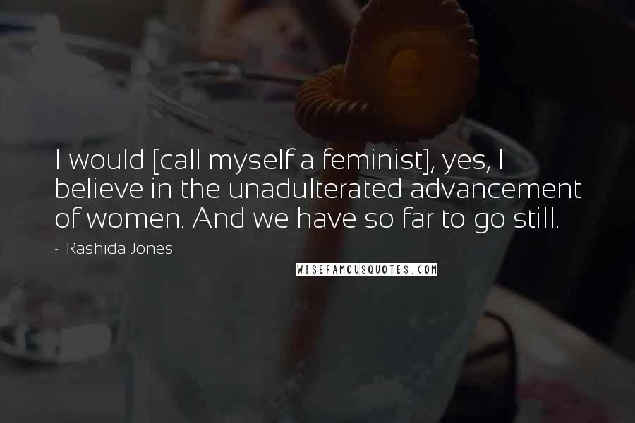 Rashida Jones quotes: I would [call myself a feminist], yes, I believe in the unadulterated advancement of women. And we have so far to go still.