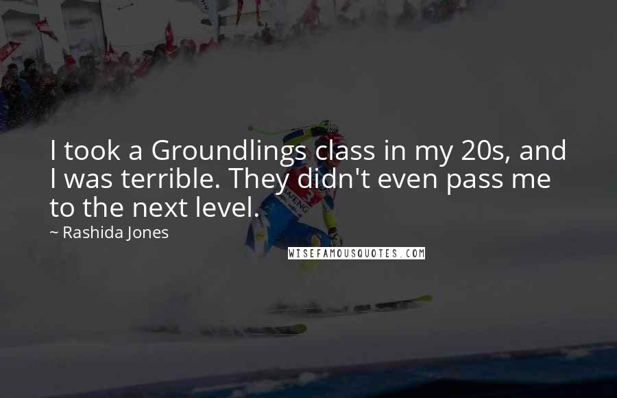 Rashida Jones quotes: I took a Groundlings class in my 20s, and I was terrible. They didn't even pass me to the next level.