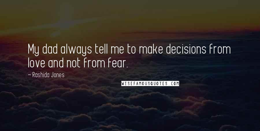 Rashida Jones quotes: My dad always tell me to make decisions from love and not from fear.