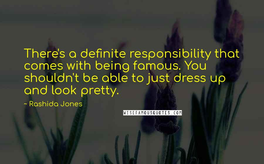 Rashida Jones quotes: There's a definite responsibility that comes with being famous. You shouldn't be able to just dress up and look pretty.