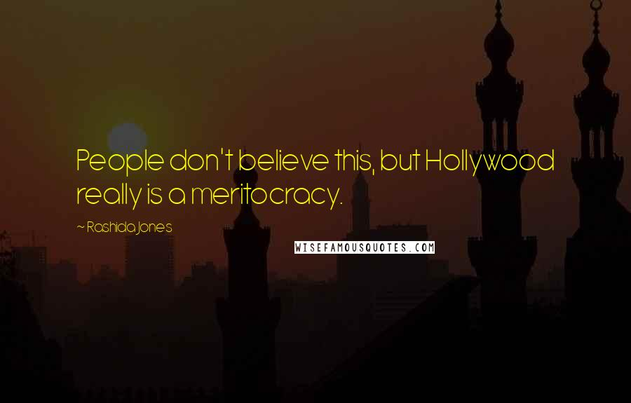 Rashida Jones quotes: People don't believe this, but Hollywood really is a meritocracy.