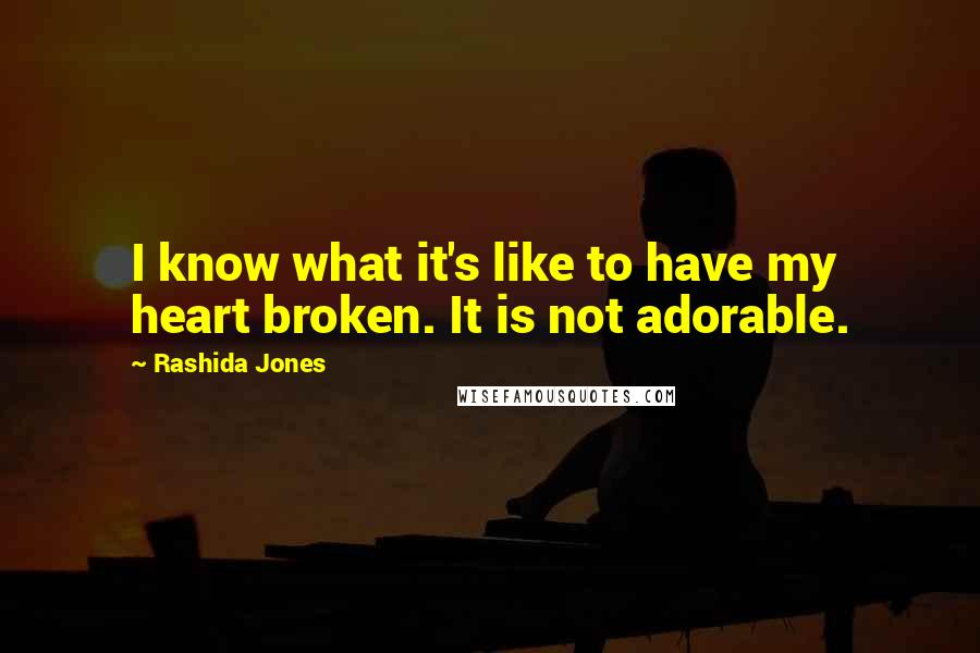 Rashida Jones quotes: I know what it's like to have my heart broken. It is not adorable.