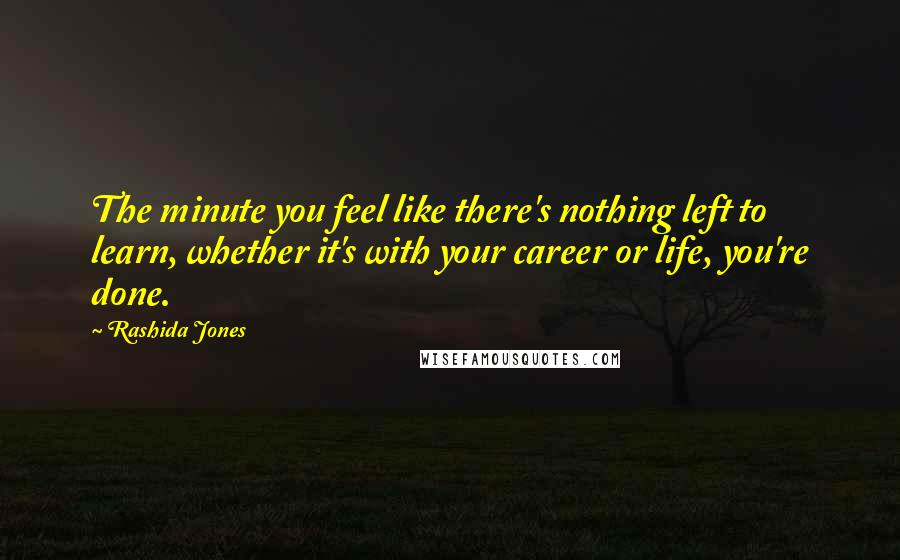 Rashida Jones quotes: The minute you feel like there's nothing left to learn, whether it's with your career or life, you're done.