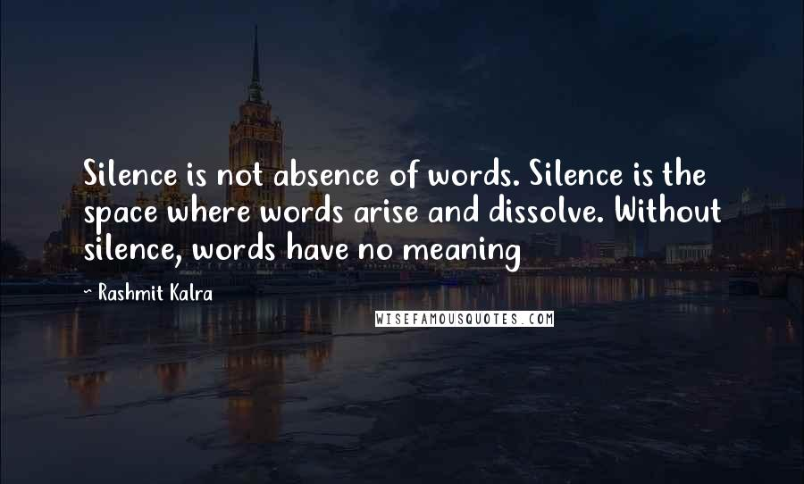 Rashmit Kalra quotes: Silence is not absence of words. Silence is the space where words arise and dissolve. Without silence, words have no meaning