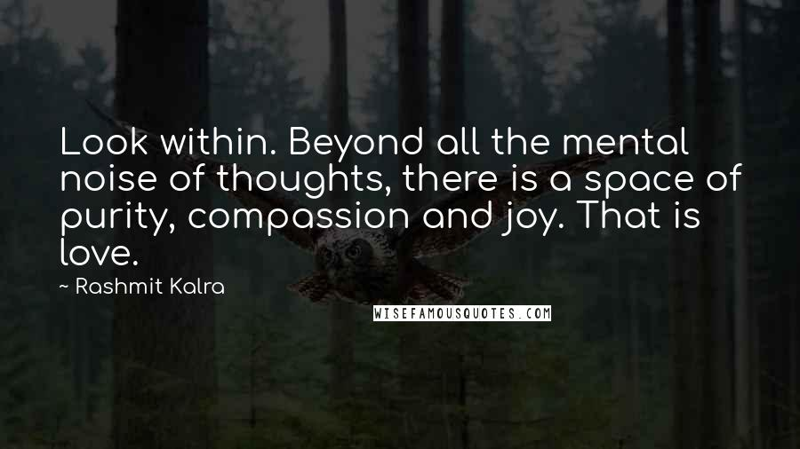 Rashmit Kalra quotes: Look within. Beyond all the mental noise of thoughts, there is a space of purity, compassion and joy. That is love.