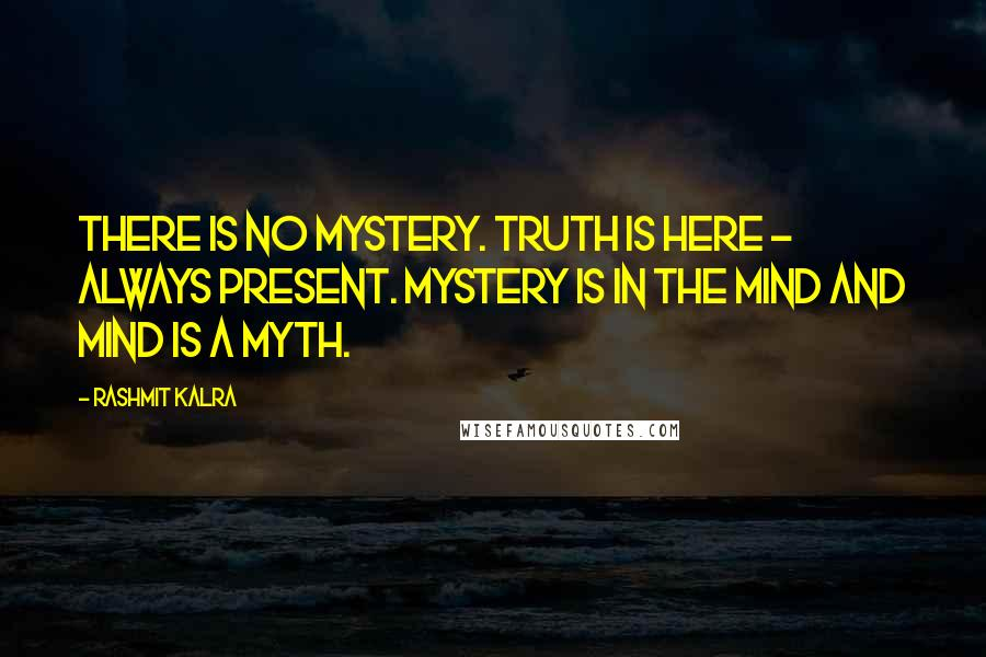 Rashmit Kalra quotes: There is no mystery. Truth is here - always present. Mystery is in the mind and mind is a myth.