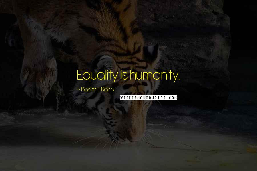 Rashmit Kalra quotes: Equality is humanity.