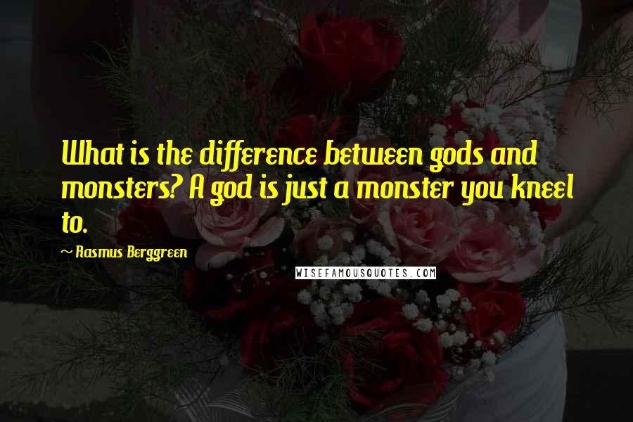 Rasmus Berggreen quotes: What is the difference between gods and monsters? A god is just a monster you kneel to.
