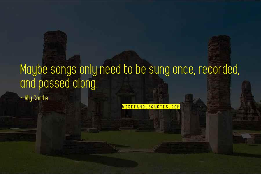 Raspier Quotes By Ally Condie: Maybe songs only need to be sung once,