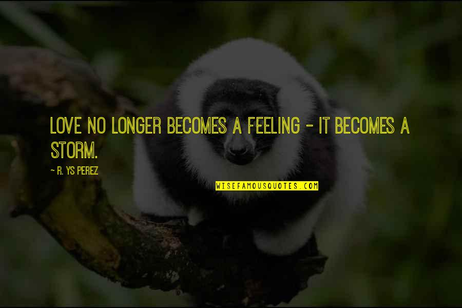 Rastaman Chant Quotes By R. YS Perez: Love no longer becomes a feeling - it