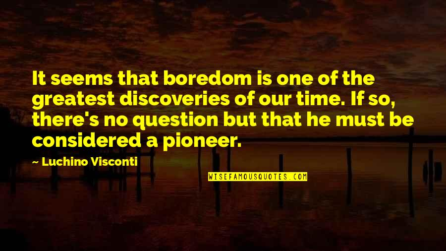 Rasterization Quotes By Luchino Visconti: It seems that boredom is one of the