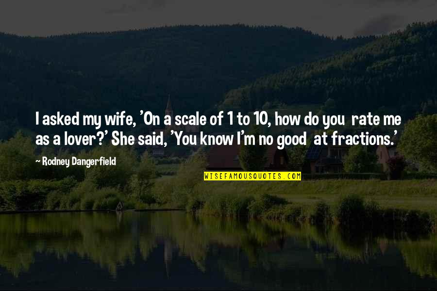 Rate Me Out Of 10 Quotes By Rodney Dangerfield: I asked my wife, 'On a scale of